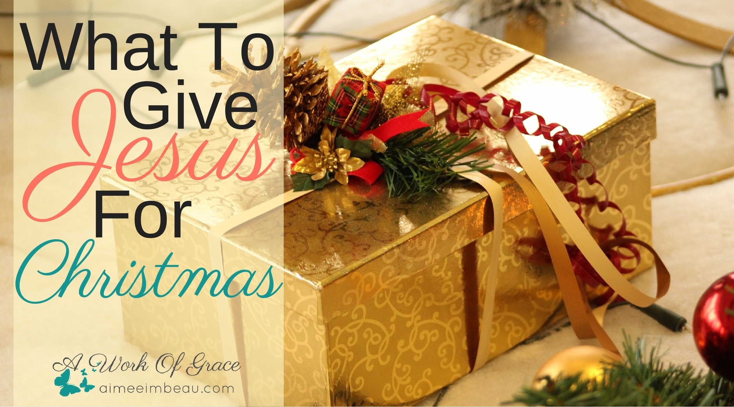 what to give jesus for christmas a work of grace - What To Give For Christmas
